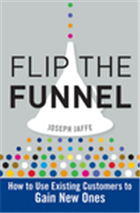 Flip the Funnel: How to Use Existing Customers to Gain New Ones, 1/e  by Joseph Jaffe