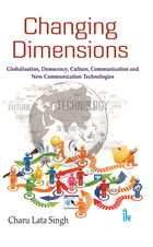 Changing Dimensions: Globalisation, Democracy, Culture, Communication and New Communication Technologies by Charu Lata Singh